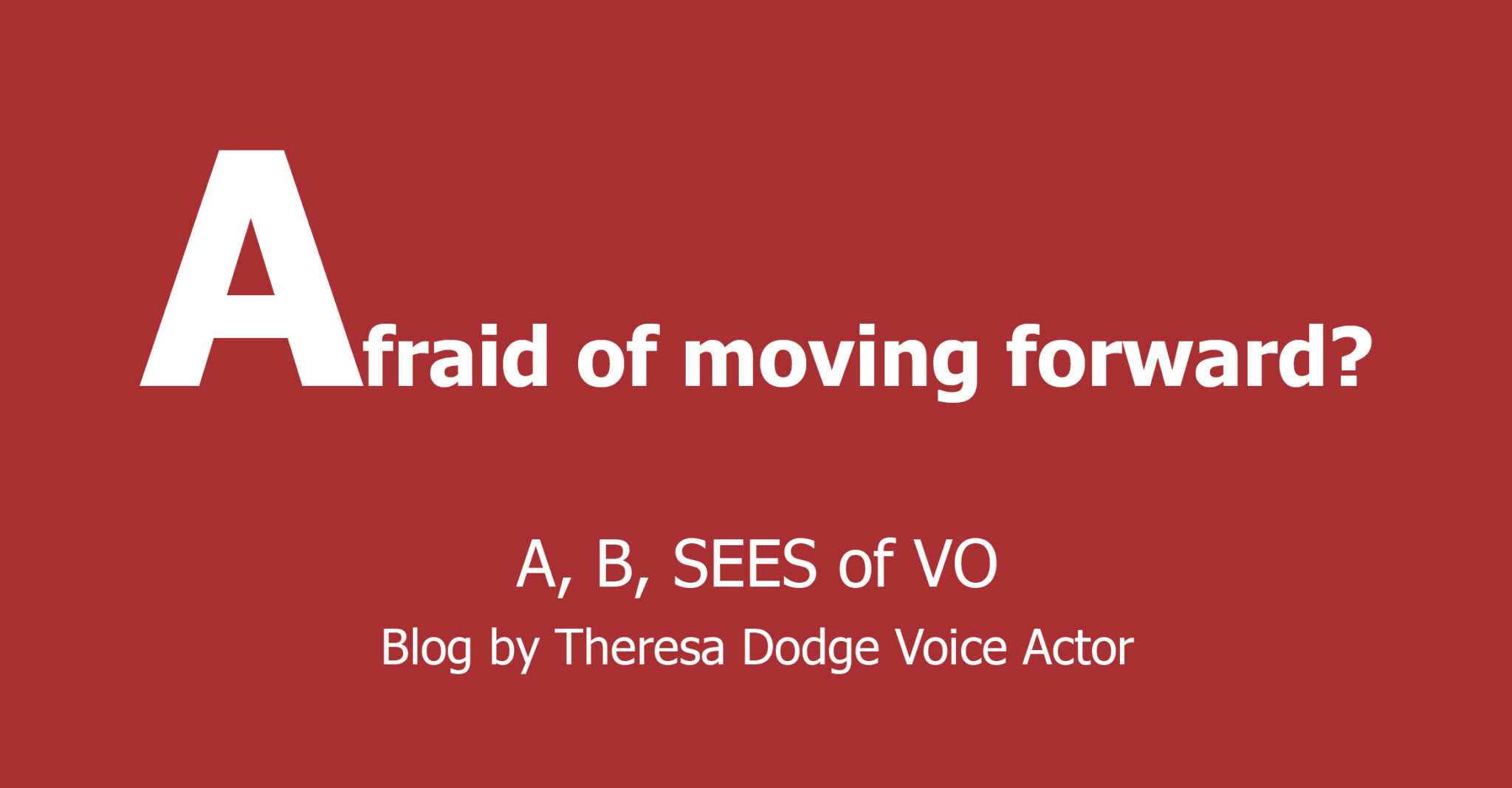 Afraid of Moving Forward? A, B, SEES of VO Blog by Theresa Dodge, Voice Actor