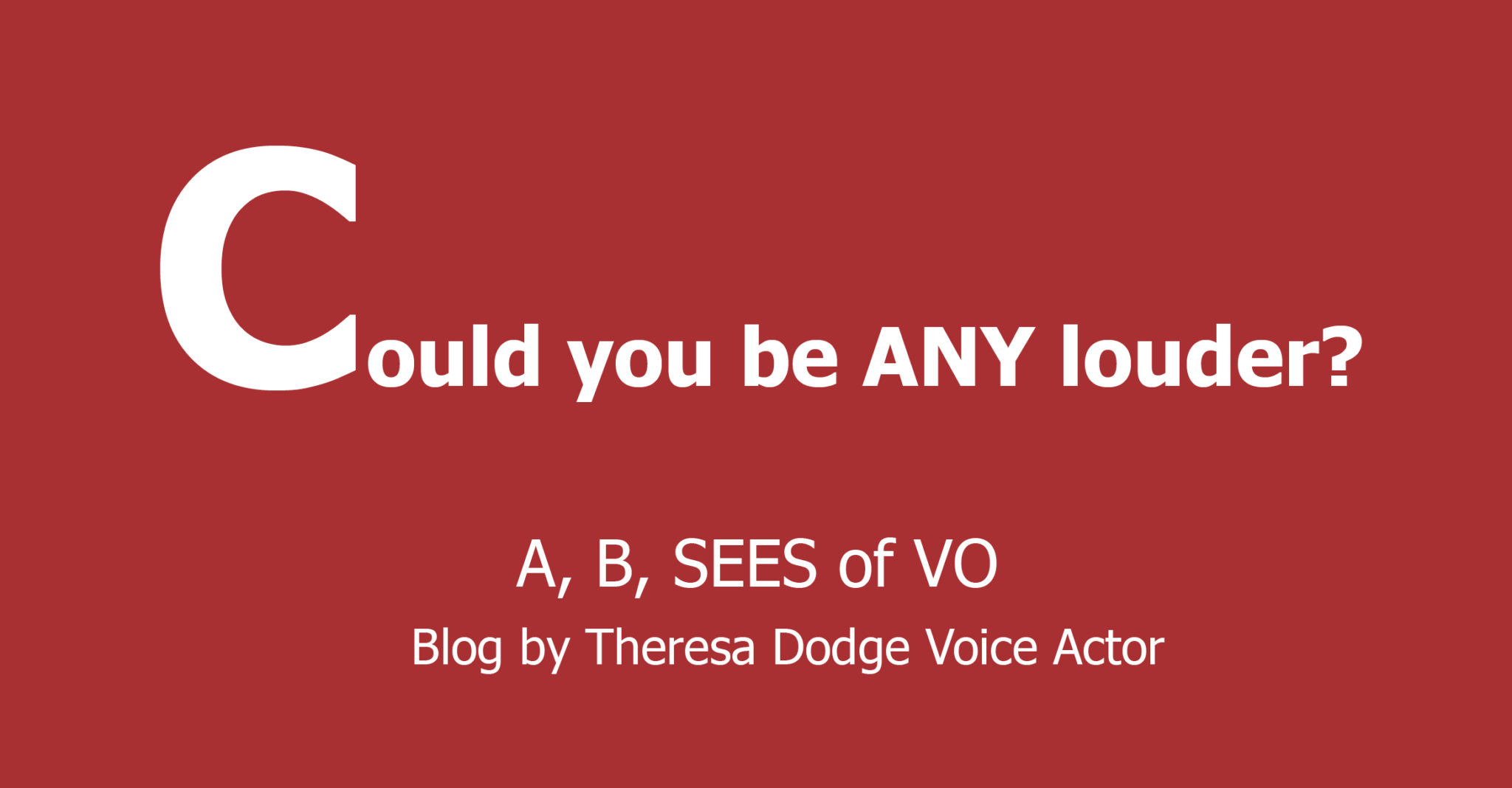 Could You Be ANY Louder? A, B, SEES of VO Blog by Theresa Dodge, Voice Actor