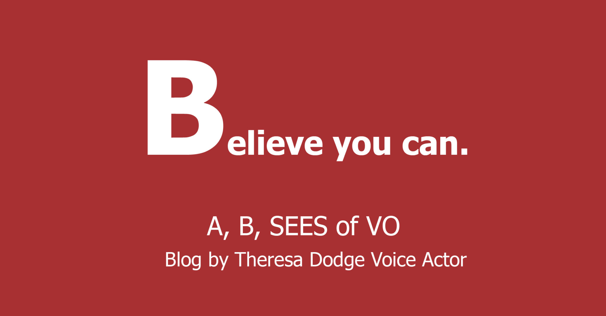 Believe You Can A, B, SEES of VO Blog by Theresa Dodge, Voice Actor